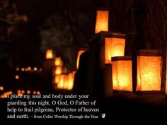 I place my soul and body under your guarding this night, O God, O Father of help to frail pilgrims, Protector of heaven and earth. ~ from Celtic Worship Through the Year