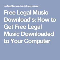 Free Legal Music Download's: How to Get Free Legal Music Downloaded to Your Computer