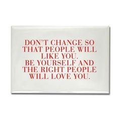 Don t change so that people will like you Be yours on CafePress.com
