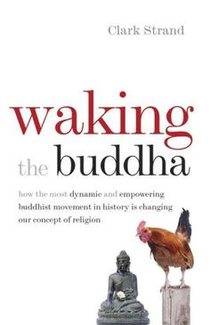 Waking+the+Buddha:+How+the+Most+Dynamic+and+Empowering+Buddhist+Movement+in+History+Is+Changing+Our+Concept+of+Religion