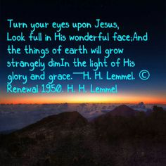 Turn your eyes upon Jesus,  Look full in His wonderful face;And the things of earth will grow strangely dimIn the light of His glory and grace.—H. H. Lemmel. © Renewal 1950. H. H. Lemmel