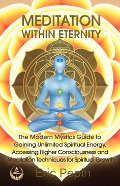 Meditation within Eternity: The Modern Mystics Guide to Gaining Unlimited Spiritual Energy, Accessing Higher Consciousness and Meditation Techniques for Spiritual Growth by Eric Pepin http://www.amazon.com/dp/0975908065/ref=cm_sw_r_pi_dp_8JVStb0PYXHBADKJ
