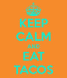 KEEP CALM AND EAT TACOS... the story of my life!
