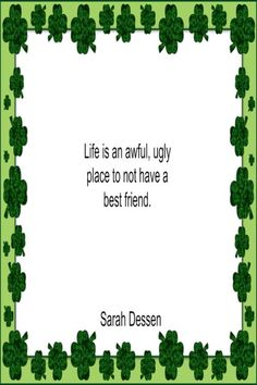 Life is an awful, ugly place to not have a best friend. – Sarah Dessen