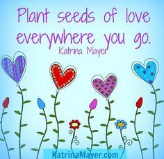 """Plant seeds of love"" quote via www.KatrinaMayer.com"