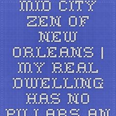 Mid City Zen of New Orleans | My real dwelling has no pillars and no roof either, so rain cannot soak it and wind cannot blow it down. -Ikkyu Sojun