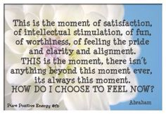 Abraham-Hicks Quotes. there isn't anything beyond this moment!