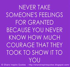 Never take someone's feeling for granted because you never know how much courage that they took to show it to you.   #Life #Lifelessons #Lifeadvice #Lifequotes #quotesonLife #Lifequotesandsayings #feeling #granted #courage    #shareinspirequotes #share #inspire #quotes #whatsappstatus #whatsapp