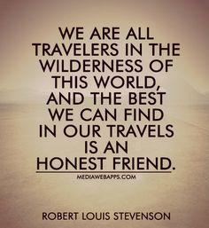 We are all travelers in the wilderness of this world, and the best we can find in our travels is an honest friend. ~ Robert Louis Stevenson