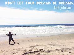 Don't let your dreams be dreams. ~Jack Johnson