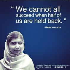 We cannot all succeed when half of us are held back.  - Malala Yousafzai