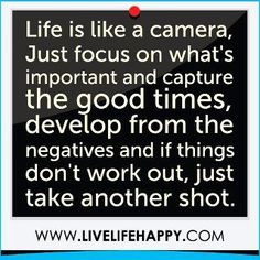 Life is like a camera, Just focus on what's important and capture the good time, develop from the negatives and if things dont work, just take another shot.