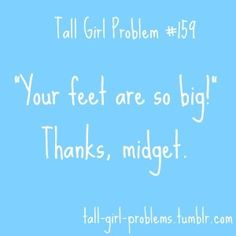 Lol this one cracked me up... Yes I hAve big feet but I'm also 6'4 I couldn't walk if they were a size 5.....