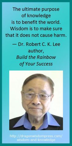 The ultimate purpose of knowledge is to benefit the world. Wisdom is to make sure that it does not cause harm. — Dr. Robert C. K. Lee, author, Build the Rainbow of Your Success