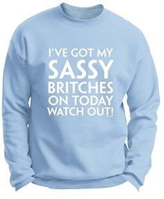 Got my Sassy Britches on Today Watch Out Funny Premium Crewneck Sweatshirt Small LtBlu - Brought to you by Avarsha.com