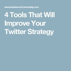 4 Tools That Will Improve Your Twitter Strategy
