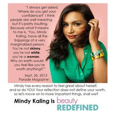 Mindy Kaling is smart, super funny, creative, and overall awesome! She doesn't let superficial societal expectations keep her from success. We just can't get enough of this lady!