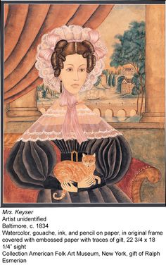 Mrs. Keyser (and cat) 1834, Baltimore. Watercolor,ink, pencil on paper; embossed with trace gilt. Collection of American Folk Art Museum NY