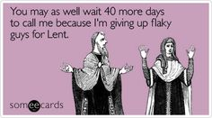 You may as well wait 40 more days to call me because I'm giving up flaky guys for Lent.