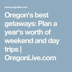 Oregon S Best Getaways Plan A Year Worth Of Weekend And Day Trips