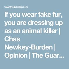 If you wear fake fur, you are dressing up as an animal killer | Chas Newkey-Burden | Opinion | The Guardian