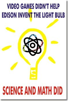 Video Games Didnt Help Edison Invent the Lightbulb - Science & Math Did