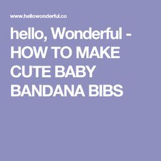 hello, Wonderful - HOW TO MAKE CUTE BABY BANDANA BIBS