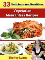 33 Delicious and Nutritious Vegetarian Main Entree Recipes (The Ultimate Guide to Vegetarian Cooking)  By Shelley Lynne