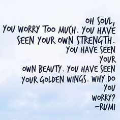 Oh soul, you worry too much!
