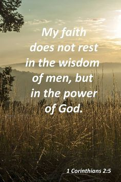 1 Corinthians 2:5 (NASB) - so that your faith would not rest on the wisdom of men, but on the power of God.