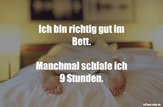 Ich bin richtig gut im Bett.  Manchmal schlafe ich 9 Stunden. ... gefunden auf https://www.istdaslustig.de/spruch/3180 #lustig #sprüche #fun #spass