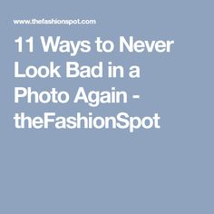 11 Ways to Never Look Bad in a Photo Again - theFashionSpot