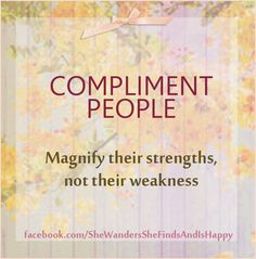 Compliment people. Magnify their #strengths, not their weakness,  ~ #quote