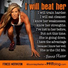 I WILL BEAT HER. I will train harder. I will eat cleaner. I know her weakness. I know her strengths. I've lost to her before, but not this time. She is going down. I have the advantage because I know her well. She is the Old Me.  -Bonnie Pfiester