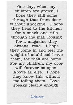 One day, when my children are grown, I hope they still come through that front door without knocking. I hope they head to the kitchen for a snack and rifle through the mail looking for a magazine they always read. I hope they come in and feel the weight of adulthood leave them, for they are home. For my children, my door will forever be open. Above all else. I hope they know this without me telling them. Love speaks clearly enough.
