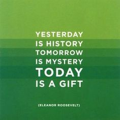 Yesterday is History! Tomorrow is Mystery!  Today is a Gift