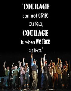 """""""Courage can not erase our fear. Courage is when we face our fear."""" - Newsies"""