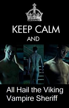 True Blood....♥♠✤ Keep Calm and All Hail The Viking Vampire Sheriff
