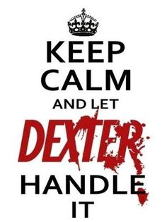 "Keep calm and let Dexter handle it. I think I like this even better than the usual ""Keep Calm and Carry On"" Dexter Morgan, Quotes To Live By, Me Quotes, Funny Quotes, Calm Quotes, Breaking Bad, Dexter Quotes, Keep Calm, Georg Christoph Lichtenberg"