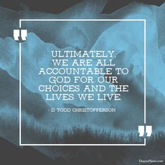 """Ultimately we are all accountable to God for our choices and the lives we live.""  –Elder D. Todd Christofferson  #LDS #LDSconf #quotes"