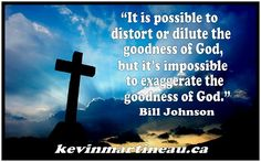 """It is possible to distort or dilute the goodness of God, but it is impossible to exaggerate the goodness of God."" Bill Johnson #quotes"