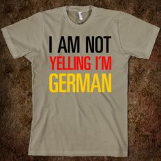 I'm Not Yelling, I'm German! And yes, I am a German, too funny !