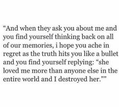 And when they ask you about me and you find yourself thinking back on all of our memories I hope you ache in regret as the truth hits you like a bullet and you find yourself replying she loved me more than anyone else in the entire world and I destroyed her...
