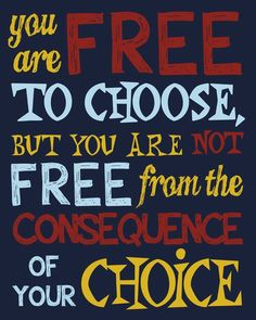 You are free to choose, but you are not free from the consequence of your choice So true! Think.before you choose.what will my choice cost me in the future. Wisdom Quotes, True Quotes, Quotes To Live By, Motivational Quotes, Inspirational Quotes, Atheist Quotes, Bible Qoutes, Happiness Quotes, Fact Quotes