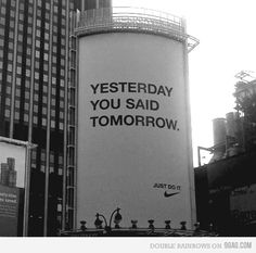 Love this Nike ad. Just do it Quotes To Live By, Me Quotes, Motivational Quotes, Inspirational Quotes, Family Quotes, The Words, Yesterday You Said Tomorrow, Tomorrow Tomorrow, Tomorrow Quotes