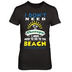 I Don't Need Therapy, I Just Need To Go To The Beach - Shirts