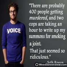 Seth Rogen - Speaking Truth - There are probably 400 people getting murdered, and two cops are taking an hour to write up my summons for smoking a joint. That seemed so ridiculous. Cannabis, Medical Marijuana, Marijuana Facts, Stoner Quotes, Weed Quotes, Lgbt Quotes, Endocannabinoid System, War On Drugs, Smoking Weed
