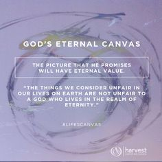 """GOD'S ETERNAL CANVAS  The picture that He promises will have eternal value.   """"The things we consider unfair in our lives on earth are not unfair to a God who lives in the realm of eternity.""""  #LifesCanvas"""