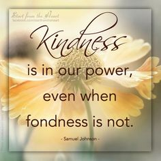 Kindness is in our power, even when fondness is not. - Samuel Johnson  <3 Visit us on facebook more great posts!