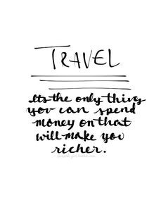 TRAVEL. The only thing you can spend money on that will make you richer. Except maybe education.